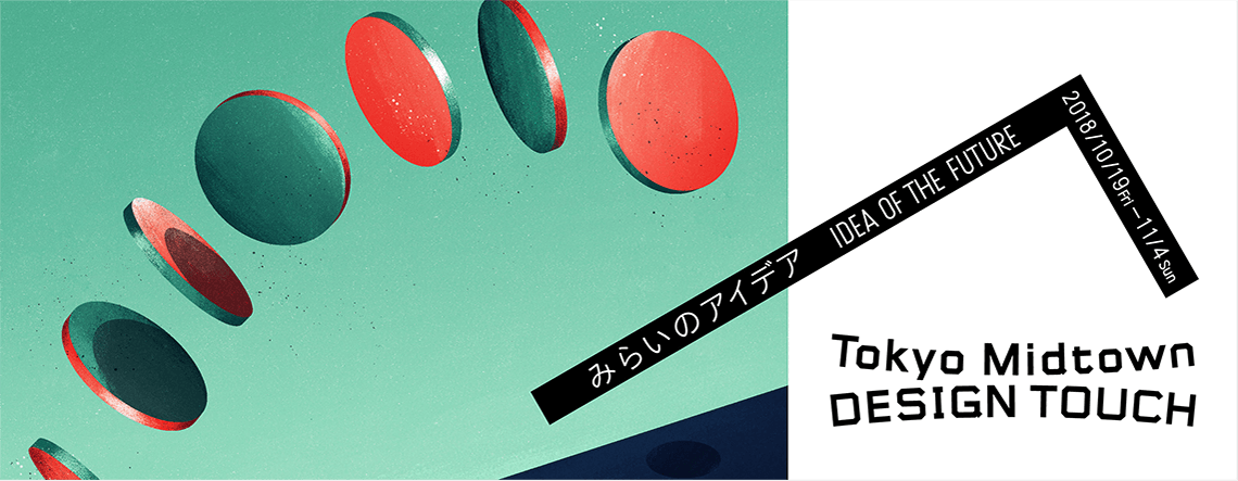 みらいのアイデア IDEA OF THE FUTURE 2018/10/19 Fri - 11/4 Sun